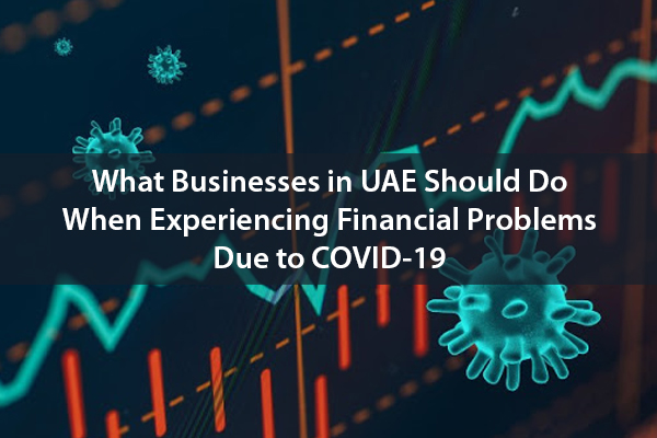 What Businesses in UAE Should Do When Experiencing Financial Problems Due to COVID-19
